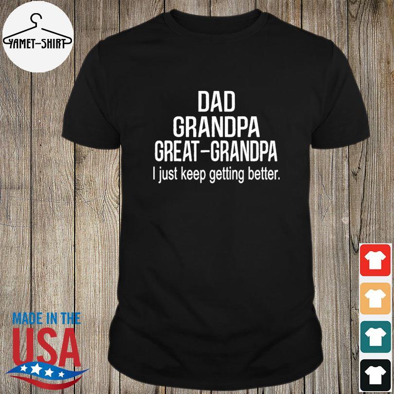 Official Dad grandpa great grandpa just keep getting better shirt