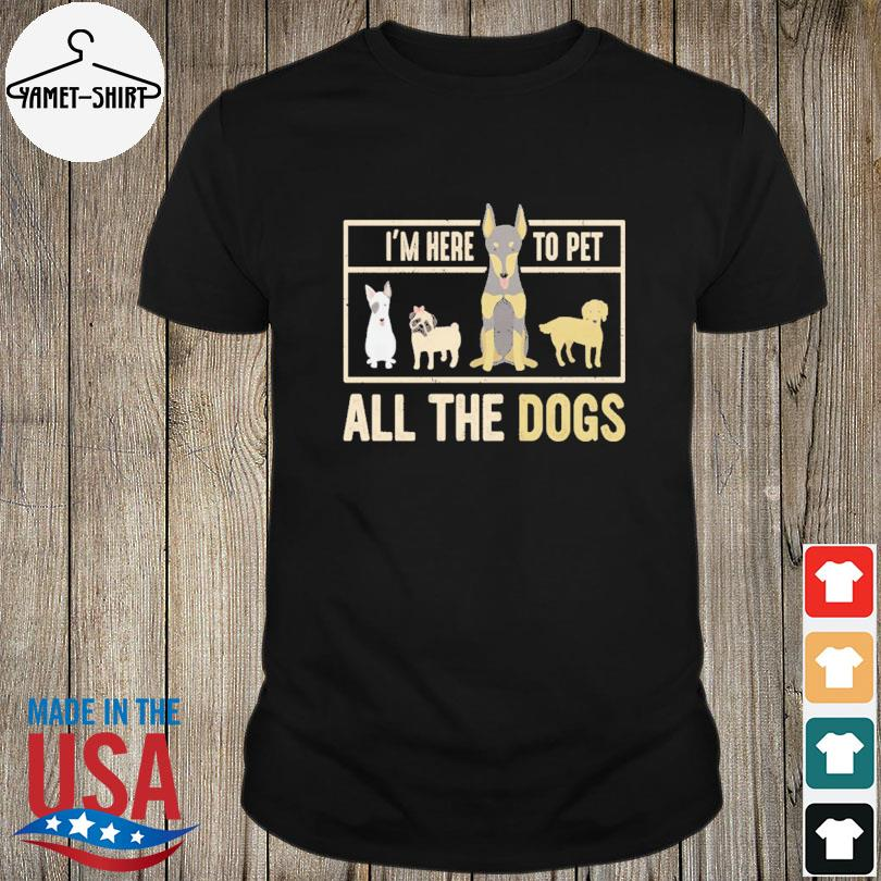 Official I am here to pet all the dogs shirt