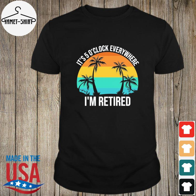 Official It's 5 o'clock everywhere I'm retired vintage shirt