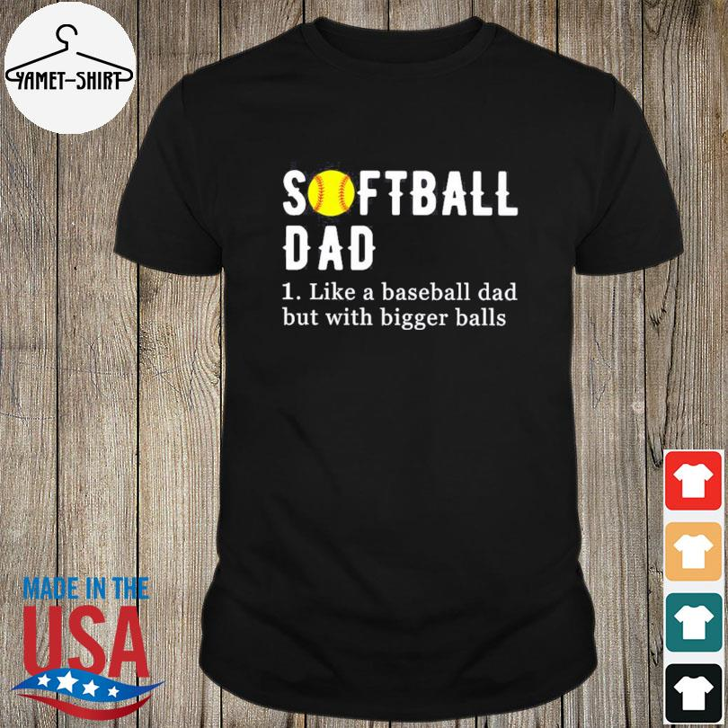 Official Softball dad like a baseball dad but with bigger balls shirt