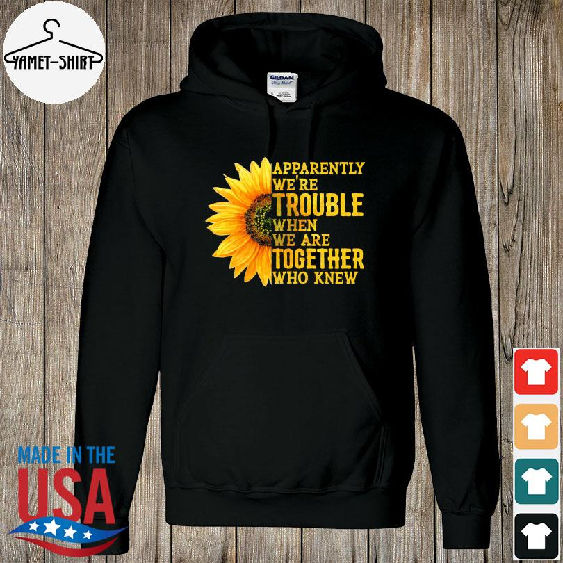 Official Sunflower apparently we're trouble when we're together who knew s hoodie