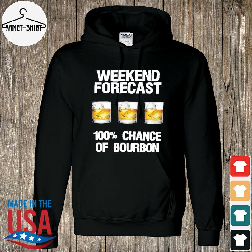 Official Weekend forecast 100 %chance of Bourbon s hoodie