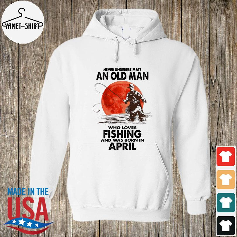 Never underestimate an old man who loves fishing and was born in April s hoodie