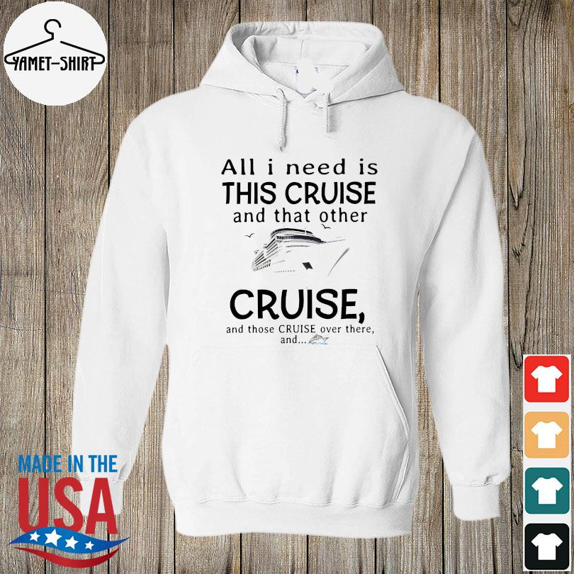 Official All I need is this cruise and that other cruise and those cruise over there and s hoodie