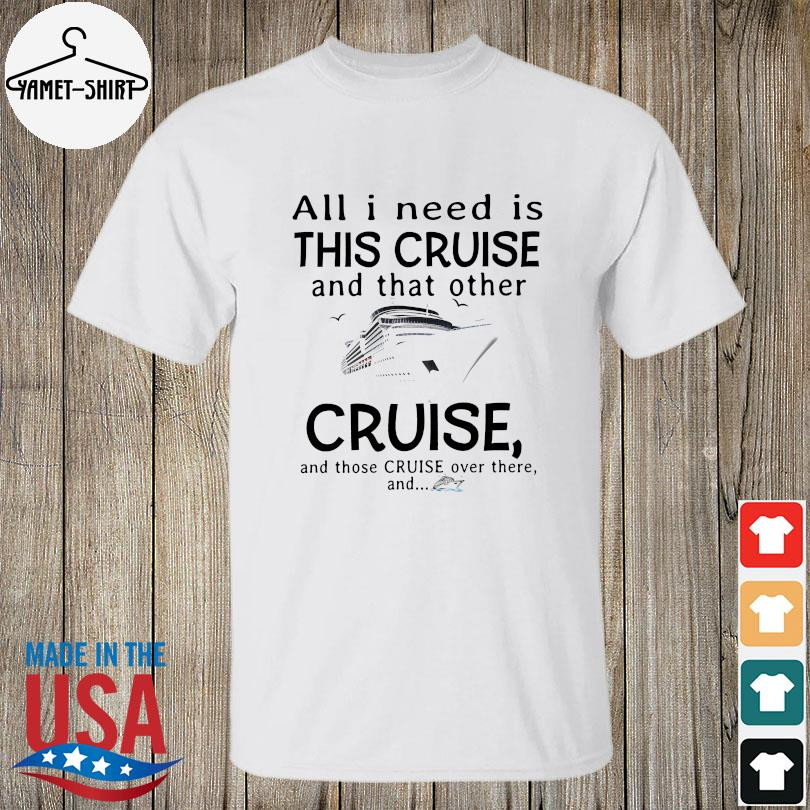 Official All I need is this cruise and that other cruise and those cruise over there and shirt