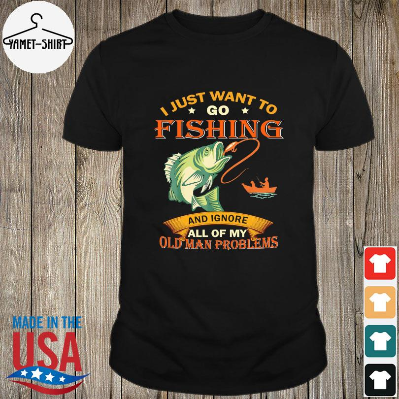 Official I just want to go fishing and ignore all of my old man problems shirt