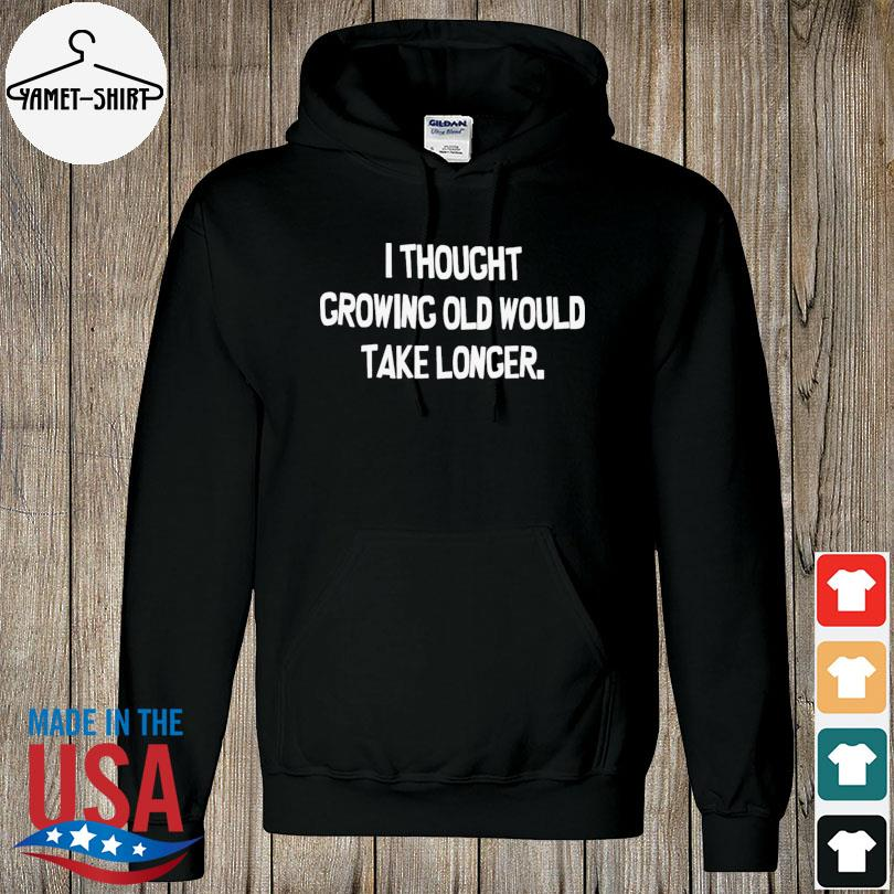 Official I thought growing old would take longer s hoodie