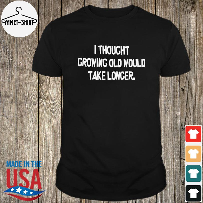 Official I thought growing old would take longer shirt