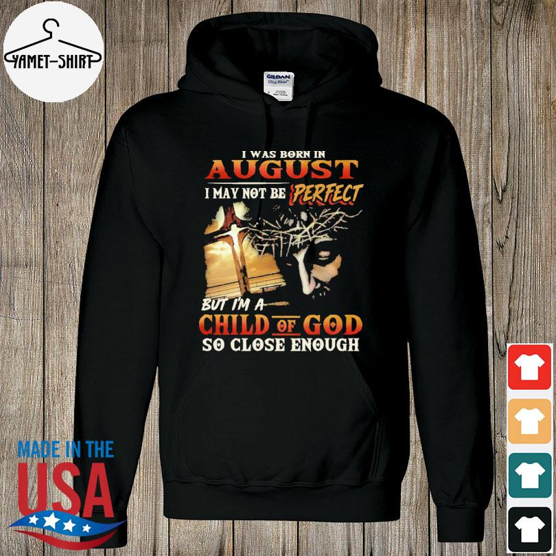 Official I was born in august I may not be perfect but I'm a child of god so close enough s hoodie