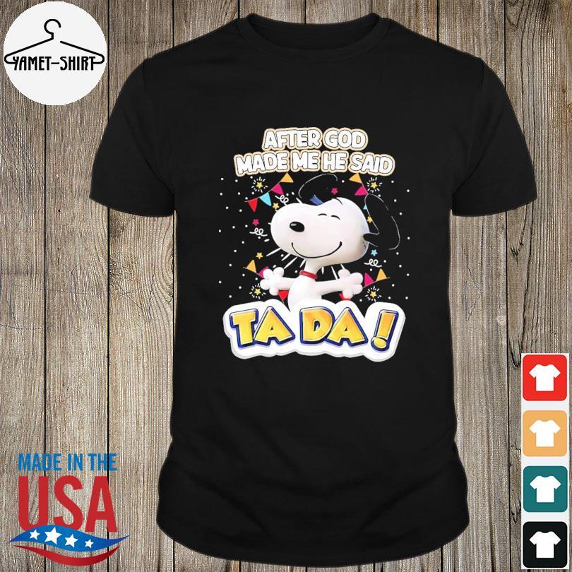 Official Snoopy after god made me he said Ta Da shirt