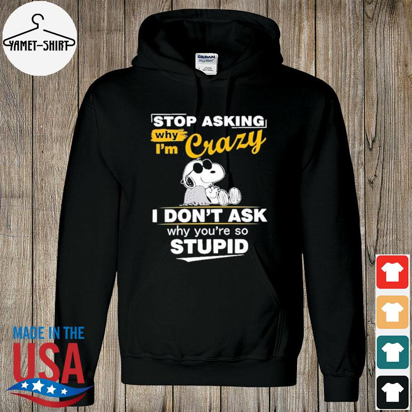 Official Snoopy stop asking why I'm crazy I don't ask why you're so stupid s hoodie