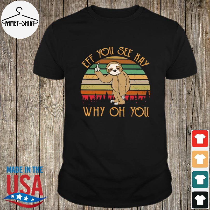 Eff You See Kay Why Oh You Sloth Fucking You Vintage shirt