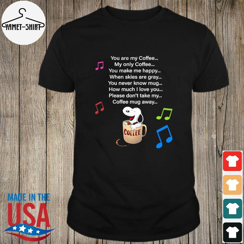 Snoopy you are my coffee my old only Coffee shirt