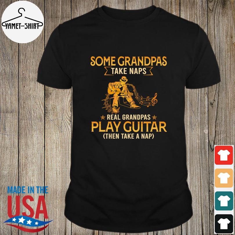 Some grandpas take naps real grandpas play Guitar the take a nap shirt