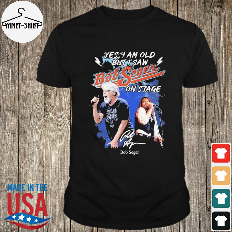 Yes I am old but I saw Bob Seger on stage signatures shirt